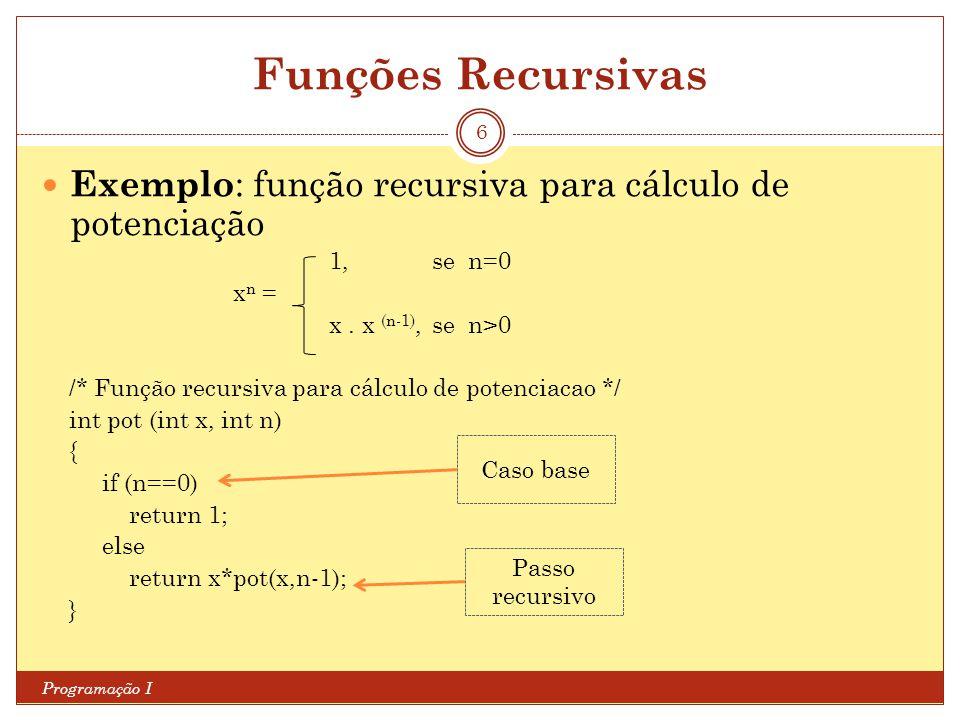 Funções Recursivas Programação I 6 Exemplo : função recursiva para cálculo de potenciação 1, se n=0 x n = x. x (n-1), se n>0 /* Função recursiva para