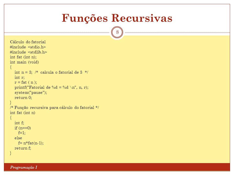 Funções Recursivas Programação I 8 Cálculo do fatorial #include int fat (int n); int main (void) { int n = 3; /* calcula o fatorial de 3 */ int r; r =