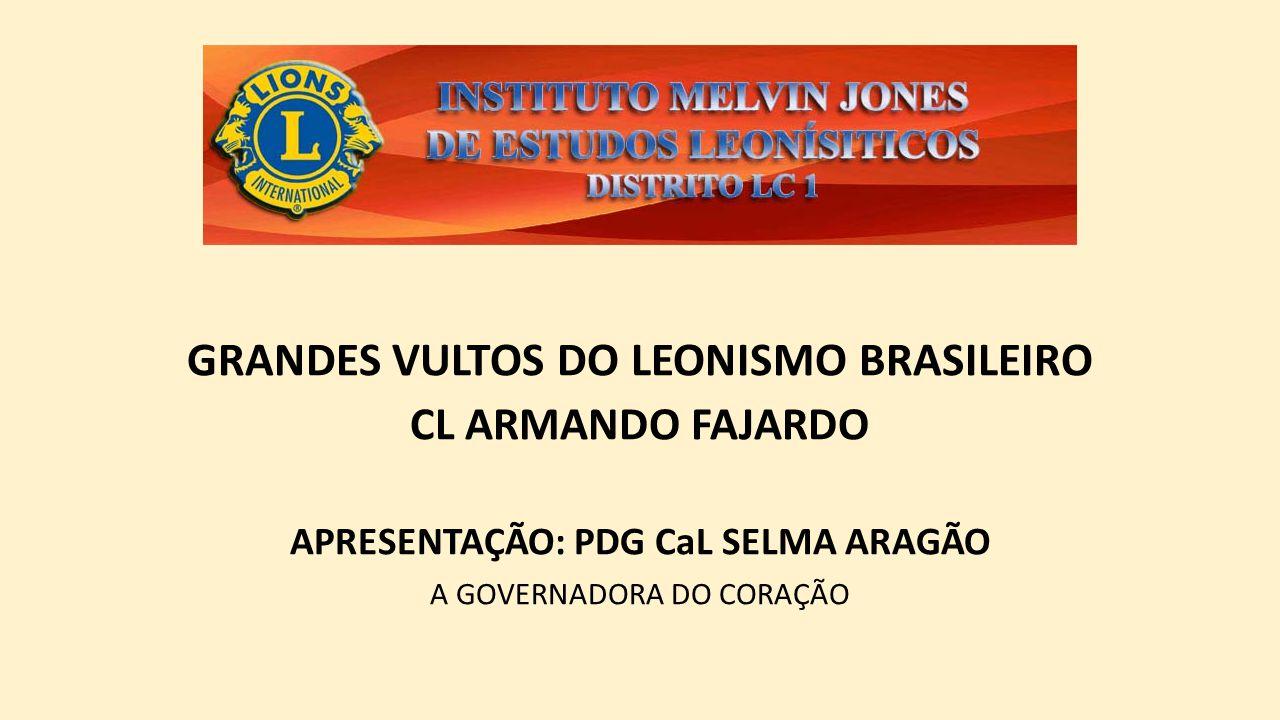 GRANDES VULTOS DO LEONISMO BRASILEIRO CL ARMANDO FAJARDO APRESENTAÇÃO: PDG CaL SELMA ARAGÃO A GOVERNADORA DO CORAÇÃO