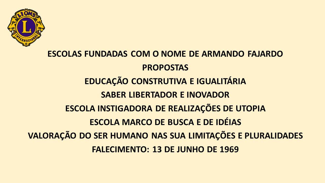 ESCOLAS FUNDADAS COM O NOME DE ARMANDO FAJARDO PROPOSTAS EDUCAÇÃO CONSTRUTIVA E IGUALITÁRIA SABER LIBERTADOR E INOVADOR ESCOLA INSTIGADORA DE REALIZAÇÕES DE UTOPIA ESCOLA MARCO DE BUSCA E DE IDÉIAS VALORAÇÃO DO SER HUMANO NAS SUA LIMITAÇÕES E PLURALIDADES FALECIMENTO: 13 DE JUNHO DE 1969