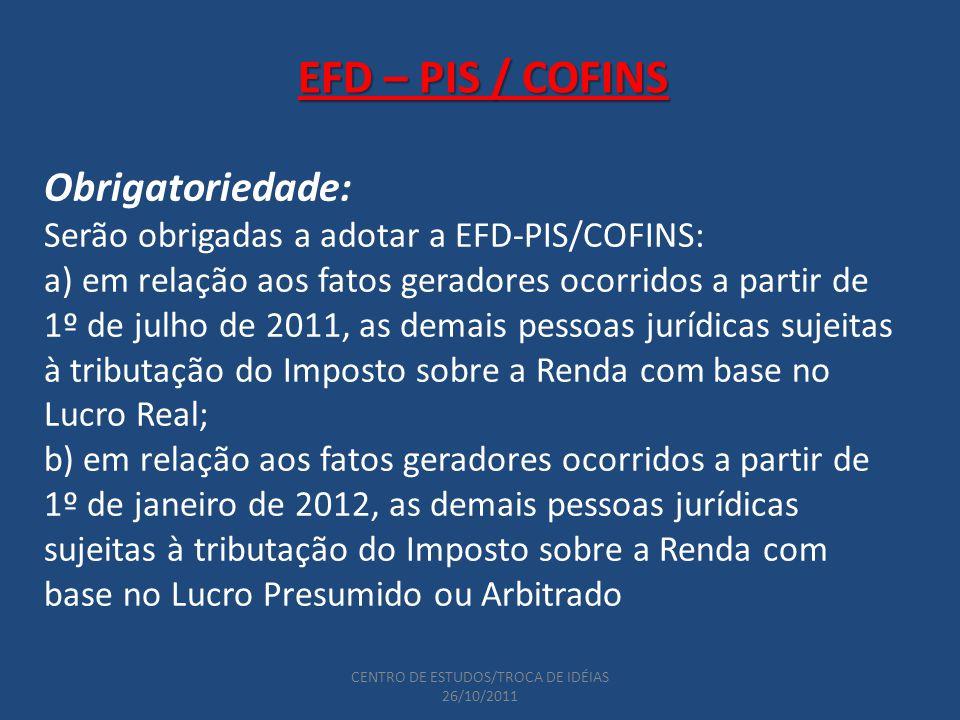 CENTRO DE ESTUDOS/TROCA DE IDÉIAS 26/10/2011 EFD – PIS / COFINS Obrigatoriedade: Serão obrigadas a adotar a EFD-PIS/COFINS: a) em relação aos fatos geradores ocorridos a partir de 1º de julho de 2011, as demais pessoas jurídicas sujeitas à tributação do Imposto sobre a Renda com base no Lucro Real; b) em relação aos fatos geradores ocorridos a partir de 1º de janeiro de 2012, as demais pessoas jurídicas sujeitas à tributação do Imposto sobre a Renda com base no Lucro Presumido ou Arbitrado