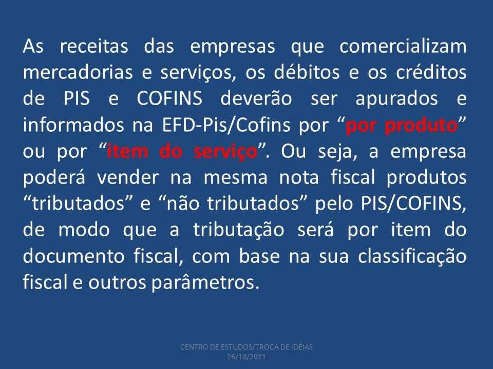 CENTRO DE ESTUDOS/TROCA DE IDÉIAS 26/10/2011 As receitas das empresas que comercializam mercadorias e serviços, os débitos e os créditos de PIS e COFINS deverão ser apurados e informados na EFD-Pis/Cofins por por produto ou por item do serviço.