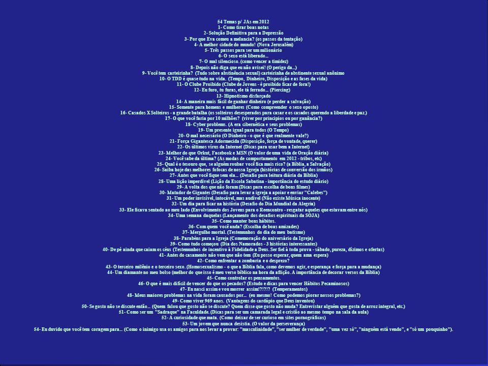 54 Temas p/ JAs em 2012 1- Como tirar boas notas 2- Solução Definitiva para a Depressão 3- Por que Eva comeu a melancia.