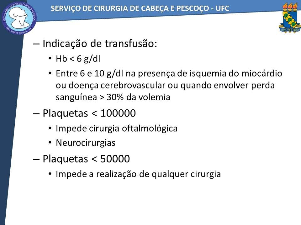– Indicação de transfusão: Hb < 6 g/dl Entre 6 e 10 g/dl na presença de isquemia do miocárdio ou doença cerebrovascular ou quando envolver perda sangu