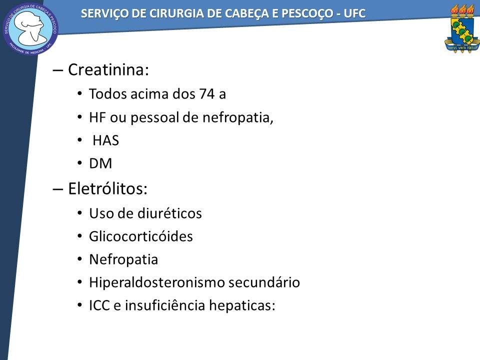 – Creatinina: Todos acima dos 74 a HF ou pessoal de nefropatia, HAS DM – Eletrólitos: Uso de diuréticos Glicocorticóides Nefropatia Hiperaldosteronismo secundário ICC e insuficiência hepaticas:
