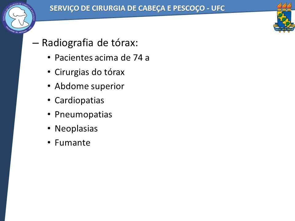 – Radiografia de tórax: Pacientes acima de 74 a Cirurgias do tórax Abdome superior Cardiopatias Pneumopatias Neoplasias Fumante