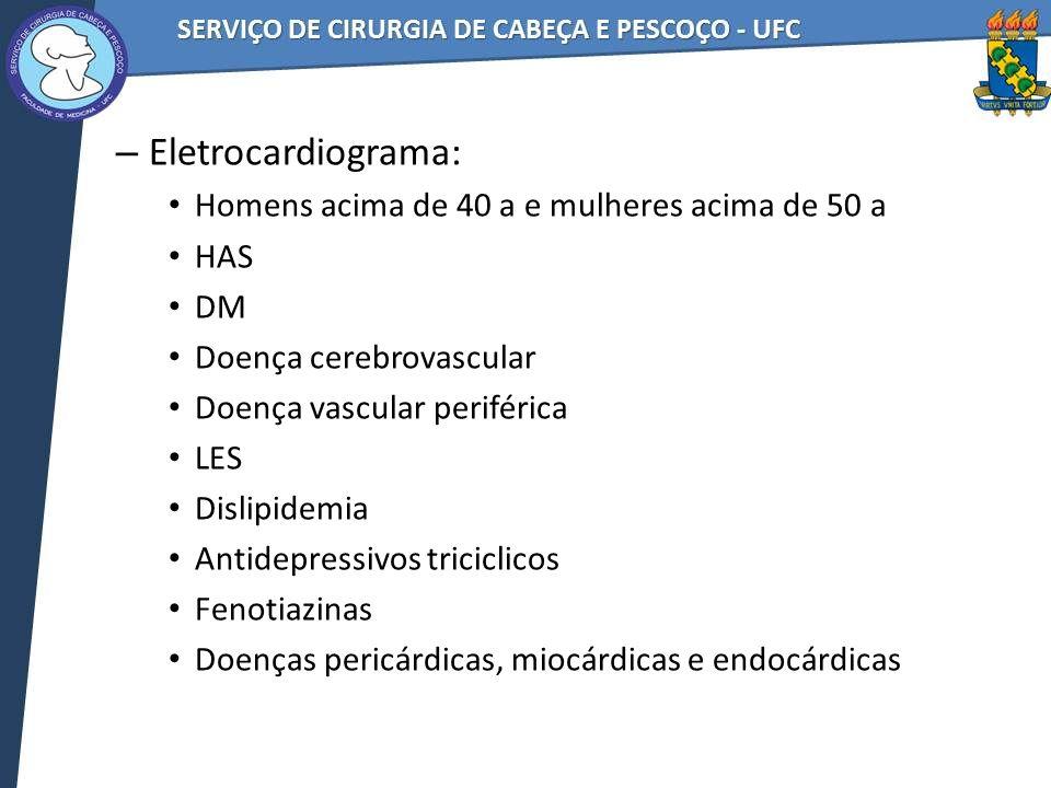 – Eletrocardiograma: Homens acima de 40 a e mulheres acima de 50 a HAS DM Doença cerebrovascular Doença vascular periférica LES Dislipidemia Antidepressivos triciclicos Fenotiazinas Doenças pericárdicas, miocárdicas e endocárdicas