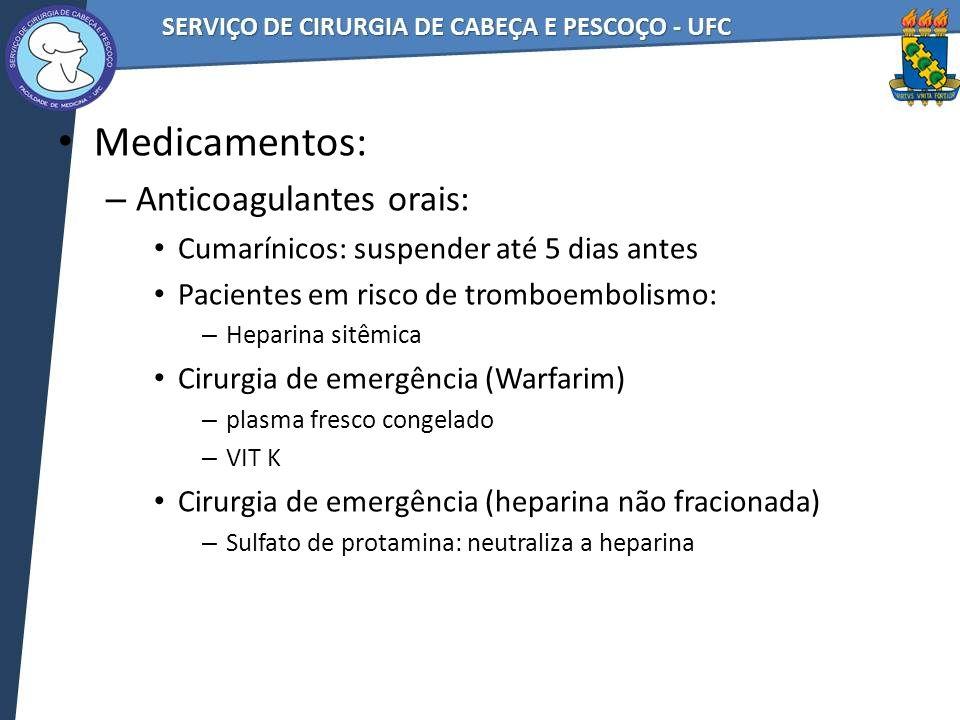 Medicamentos: – Anticoagulantes orais: Cumarínicos: suspender até 5 dias antes Pacientes em risco de tromboembolismo: – Heparina sitêmica Cirurgia de