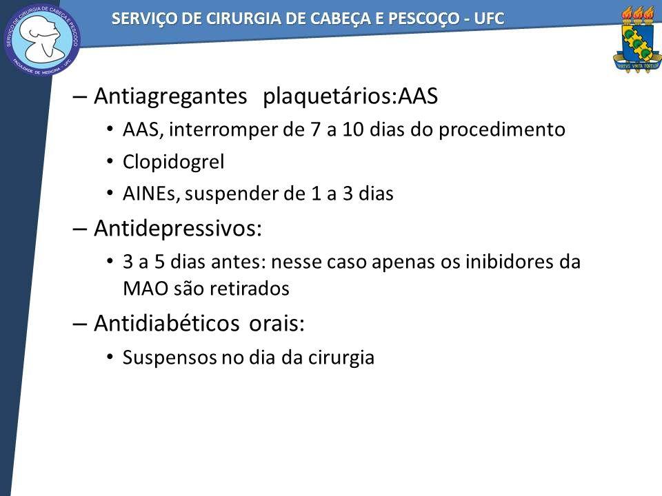 – Antiagregantes plaquetários:AAS AAS, interromper de 7 a 10 dias do procedimento Clopidogrel AINEs, suspender de 1 a 3 dias – Antidepressivos: 3 a 5 dias antes: nesse caso apenas os inibidores da MAO são retirados – Antidiabéticos orais: Suspensos no dia da cirurgia