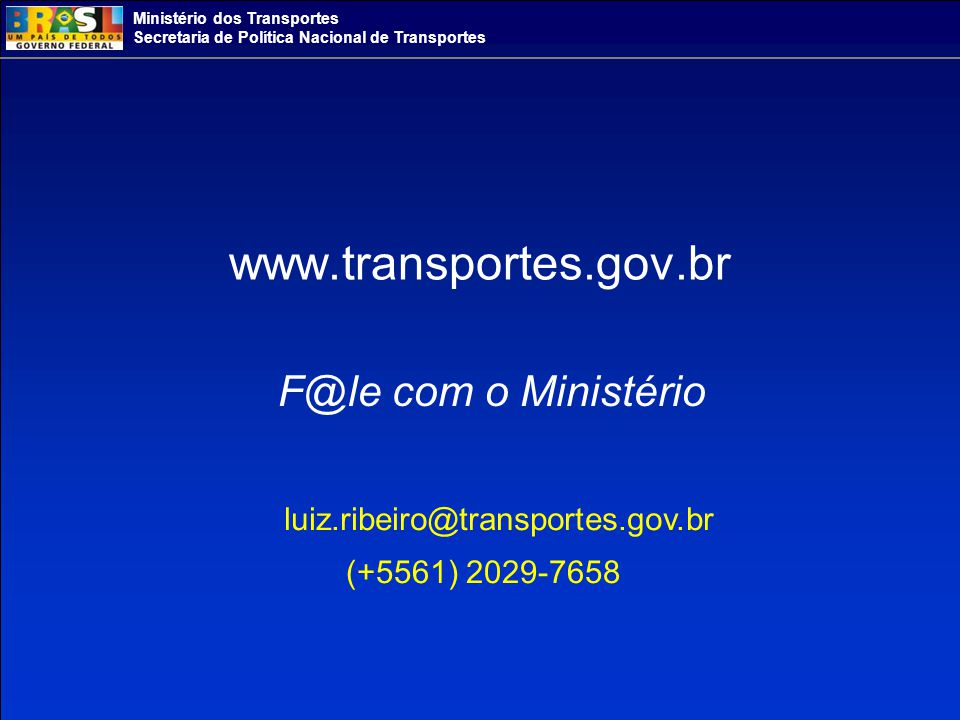 Ministério dos Transportes Secretaria de Política Nacional de Transportes www.transportes.gov.br F@le com o Ministério luiz.ribeiro@transportes.gov.br (+5561) 2029-7658