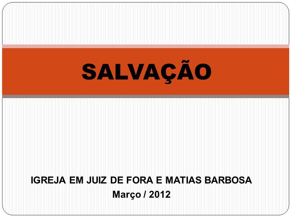 IGREJA EM JUIZ DE FORA E MATIAS BARBOSA Março / 2012 SALVAÇÃO