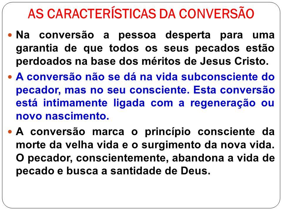 AS CARACTERÍSTICAS DA CONVERSÃO Na conversão a pessoa desperta para uma garantia de que todos os seus pecados estão perdoados na base dos méritos de J