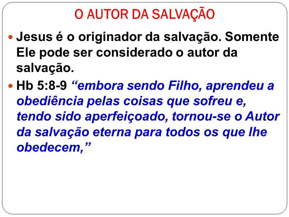 O AUTOR DA SALVAÇÃO Jesus é o originador da salvação. Somente Ele pode ser considerado o autor da salvação. Hb 5:8-9 embora sendo Filho, aprendeu a ob
