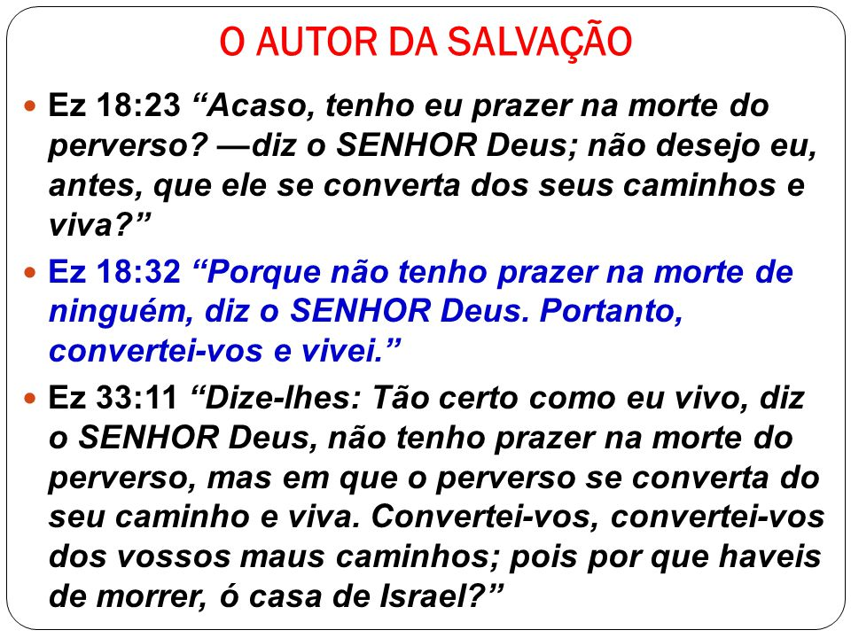 O AUTOR DA SALVAÇÃO Ez 18:23 Acaso, tenho eu prazer na morte do perverso? diz o SENHOR Deus; não desejo eu, antes, que ele se converta dos seus caminh