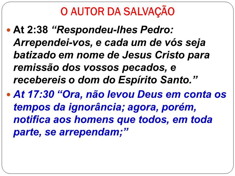 O AUTOR DA SALVAÇÃO At 2:38 Respondeu-lhes Pedro: Arrependei-vos, e cada um de vós seja batizado em nome de Jesus Cristo para remissão dos vossos peca