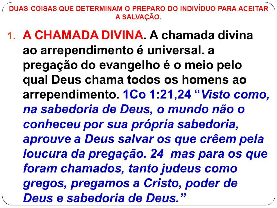 DUAS COISAS QUE DETERMINAM O PREPARO DO INDIVÍDUO PARA ACEITAR A SALVAÇÃO. 1. A CHAMADA DIVINA. A chamada divina ao arrependimento é universal. a preg