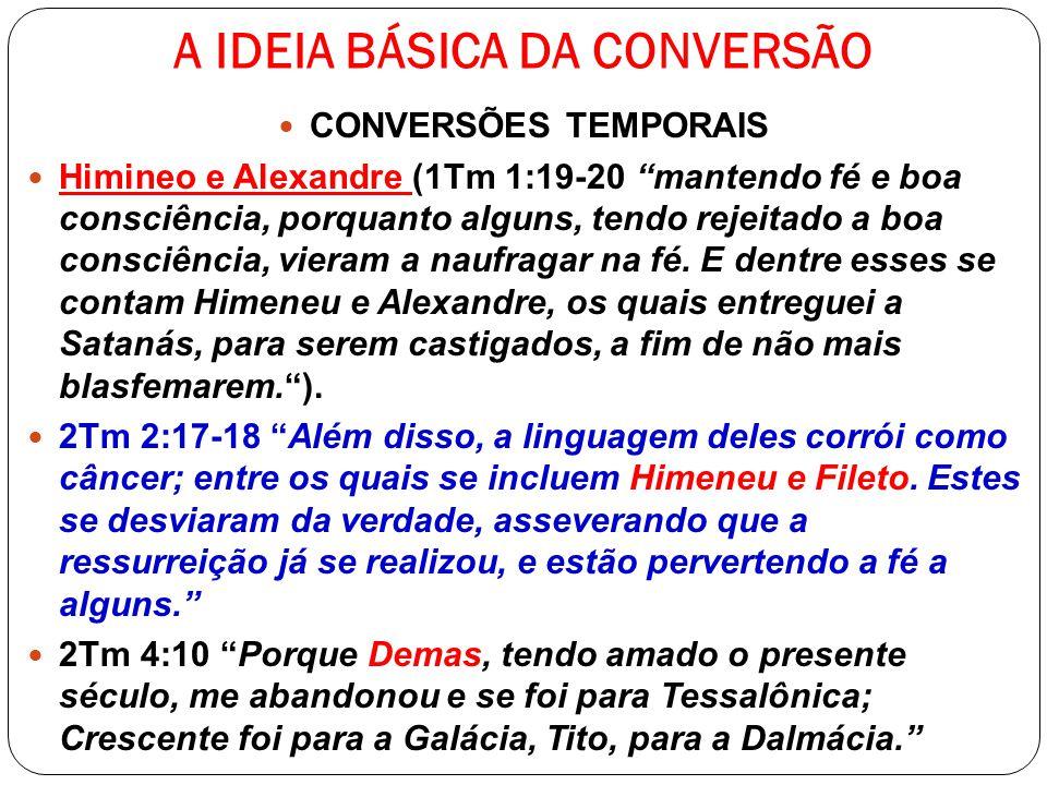 A IDEIA BÁSICA DA CONVERSÃO CONVERSÕES TEMPORAIS Himineo e Alexandre (1Tm 1:19-20 mantendo fé e boa consciência, porquanto alguns, tendo rejeitado a b