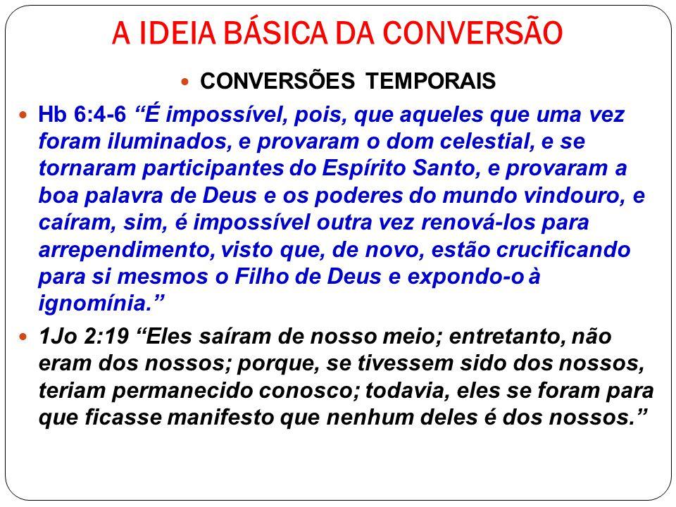 A IDEIA BÁSICA DA CONVERSÃO CONVERSÕES TEMPORAIS Hb 6:4-6 É impossível, pois, que aqueles que uma vez foram iluminados, e provaram o dom celestial, e