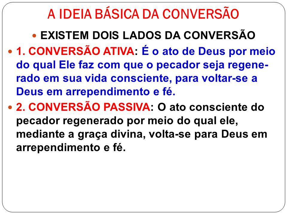 A IDEIA BÁSICA DA CONVERSÃO EXISTEM DOIS LADOS DA CONVERSÃO 1. CONVERSÃO ATIVA: É o ato de Deus por meio do qual Ele faz com que o pecador seja regene