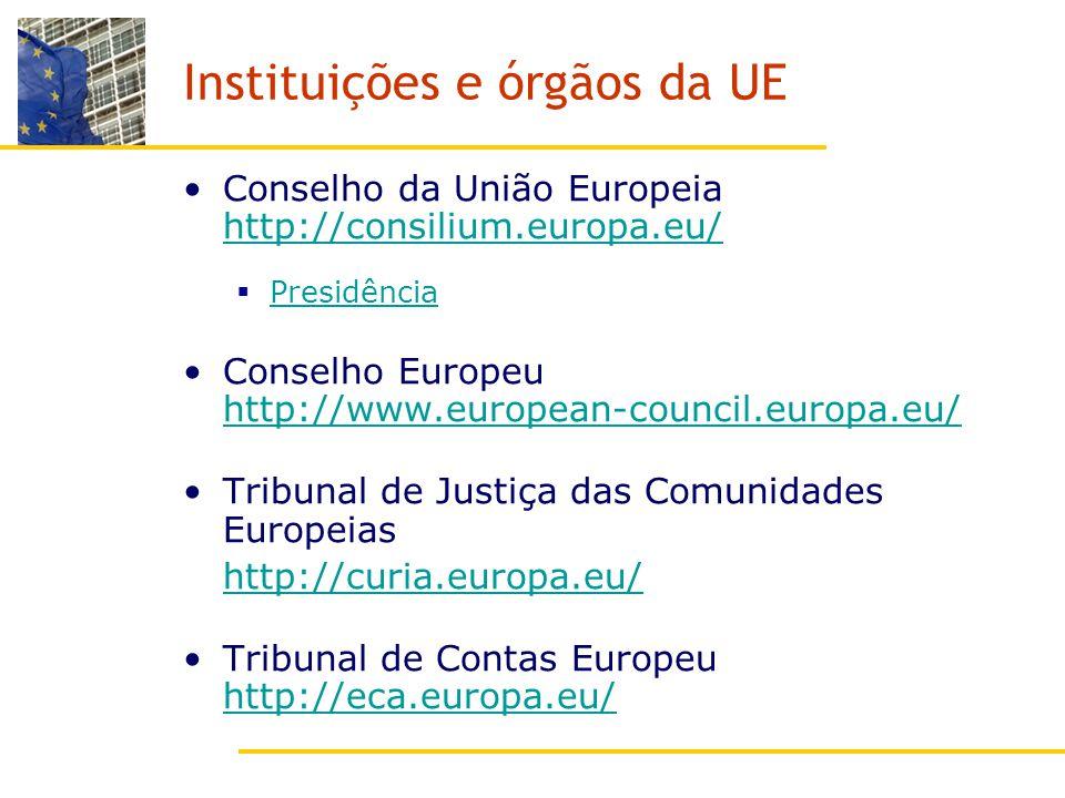 Instituições e órgãos da UE Conselho da União Europeia http://consilium.europa.eu/ http://consilium.europa.eu/ Presidência Conselho Europeu http://www.european-council.europa.eu/ http://www.european-council.europa.eu/ Tribunal de Justiça das Comunidades Europeias http://curia.europa.eu/ Tribunal de Contas Europeu http://eca.europa.eu/ http://eca.europa.eu/