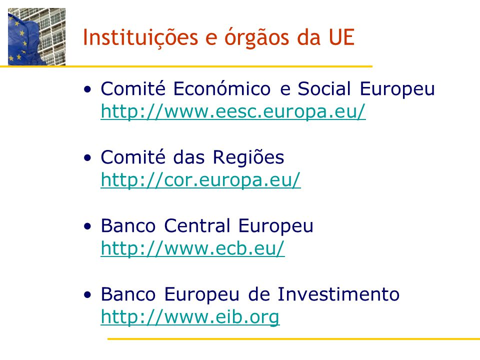 Instituições e órgãos da UE Comité Económico e Social Europeu http://www.eesc.europa.eu/ http://www.eesc.europa.eu/ Comité das Regiões http://cor.europa.eu/ http://cor.europa.eu/ Banco Central Europeu http://www.ecb.eu/ http://www.ecb.eu/ Banco Europeu de Investimento http://www.eib.org http://www.eib.org