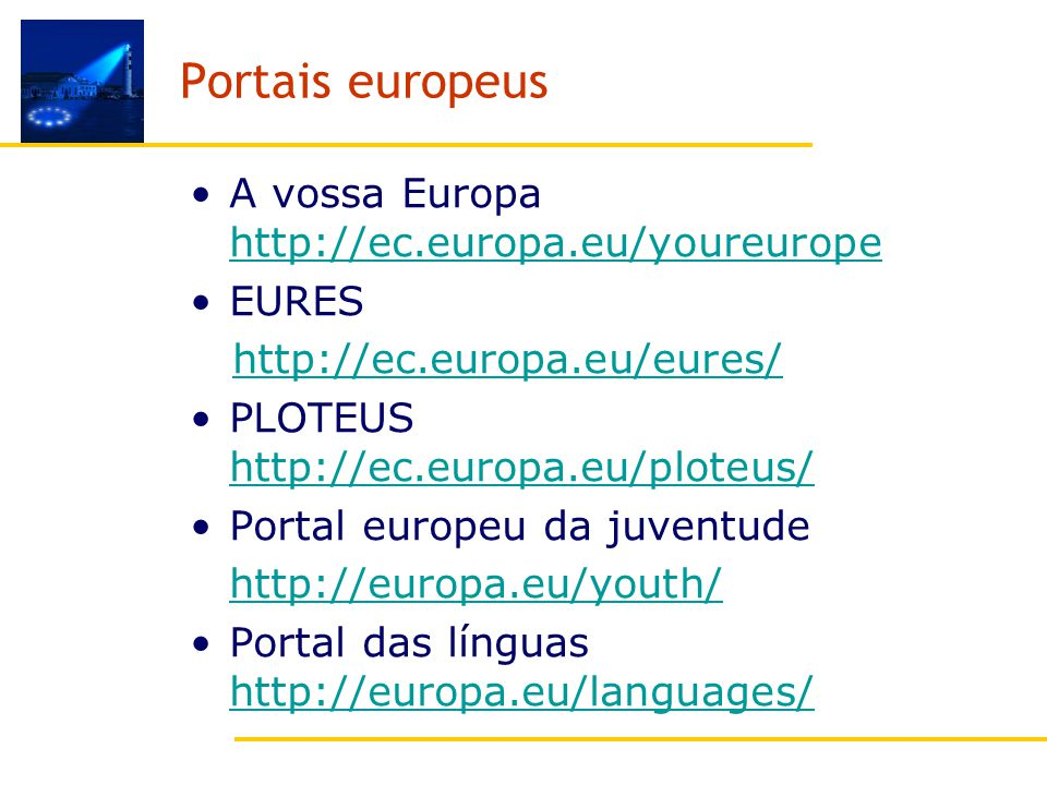 Portais europeus A vossa Europa http://ec.europa.eu/youreurope http://ec.europa.eu/youreurope EURES http://ec.europa.eu/eures/ PLOTEUS http://ec.europa.eu/ploteus/ http://ec.europa.eu/ploteus/ Portal europeu da juventude http://europa.eu/youth/ Portal das línguas http://europa.eu/languages/ http://europa.eu/languages/