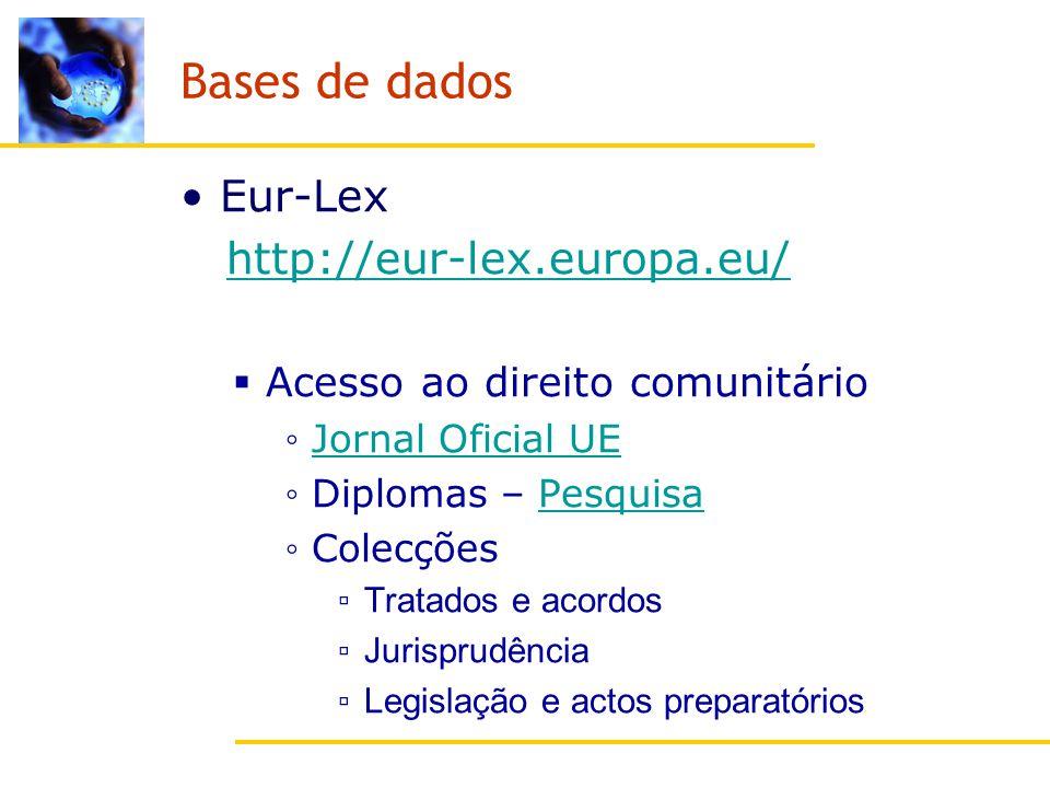 Bases de dados Eur-Lex http://eur-lex.europa.eu/ Acesso ao direito comunitário Jornal Oficial UE Diplomas – PesquisaPesquisa Colecções Tratados e acordos Jurisprudência Legislação e actos preparatórios