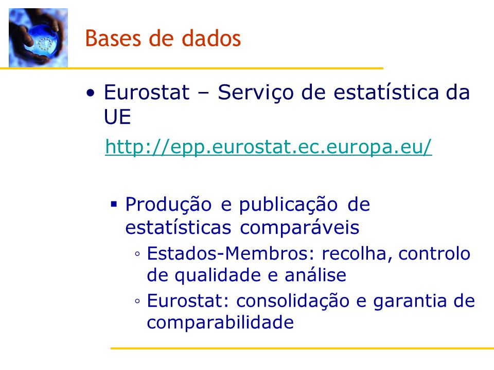 Bases de dados Eurostat – Serviço de estatística da UE http://epp.eurostat.ec.europa.eu/ Produção e publicação de estatísticas comparáveis Estados-Membros: recolha, controlo de qualidade e análise Eurostat: consolidação e garantia de comparabilidade