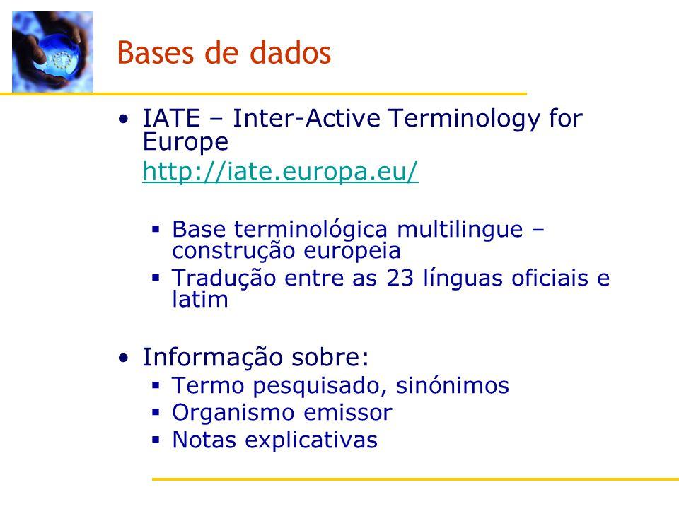 Bases de dados IATE – Inter-Active Terminology for Europe http://iate.europa.eu/ Base terminológica multilingue – construção europeia Tradução entre as 23 línguas oficiais e latim Informação sobre: Termo pesquisado, sinónimos Organismo emissor Notas explicativas