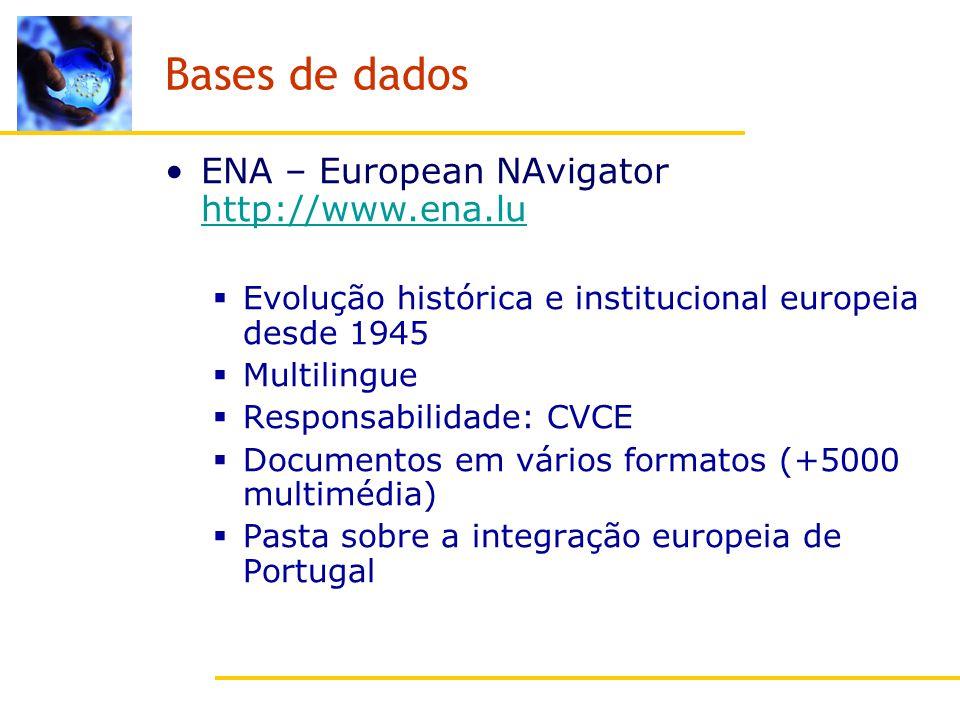 Bases de dados ENA – European NAvigator http://www.ena.lu http://www.ena.lu Evolução histórica e institucional europeia desde 1945 Multilingue Responsabilidade: CVCE Documentos em vários formatos (+5000 multimédia) Pasta sobre a integração europeia de Portugal