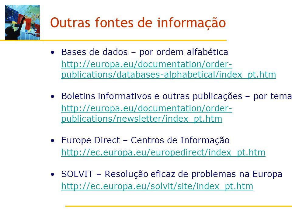 Outras fontes de informação Bases de dados – por ordem alfabética http://europa.eu/documentation/order- publications/databases-alphabetical/index_pt.htm Boletins informativos e outras publicações – por tema http://europa.eu/documentation/order- publications/newsletter/index_pt.htm Europe Direct – Centros de Informação http://ec.europa.eu/europedirect/index_pt.htm SOLVIT – Resolução eficaz de problemas na Europa http://ec.europa.eu/solvit/site/index_pt.htm