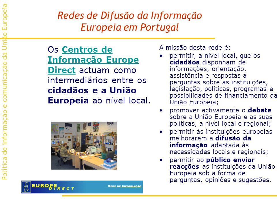Redes de Difusão da Informação Europeia em Portugal Os Centros de Informação Europe Direct actuam como intermediários entre os cidadãos e a União Europeia ao nível local.Centros de Informação Europe Direct A missão desta rede é: permitir, a nível local, que os cidadãos disponham de informações, orientação, assistência e respostas a perguntas sobre as instituições, legislação, políticas, programas e possibilidades de financiamento da União Europeia; promover activamente o debate sobre a União Europeia e as suas políticas, a nível local e regional; permitir às instituições europeias melhorarem a difusão da informação adaptada às necessidades locais e regionais; permitir ao público enviar reacções às instituições da União Europeia sob a forma de perguntas, opiniões e sugestões.