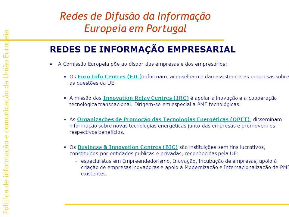 Redes de Difusão da Informação Europeia em Portugal REDES DE INFORMAÇÃO EMPRESARIAL A Comissão Europeia põe ao dispor das empresas e dos empresários: Os Euro Info Centres (EIC) informam, aconselham e dão assistência às empresas sobre as questões da UE.Euro Info Centres (EIC) A missão dos Innovation Relay Centres (IRC) é apoiar a inovação e a cooperação tecnológica transnacional.