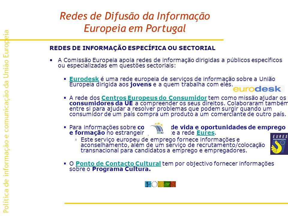 Redes de Difusão da Informação Europeia em Portugal REDES DE INFORMAÇÃO ESPECÍFICA OU SECTORIAL A Comissão Europeia apoia redes de informação dirigidas a públicos específicos ou especializadas em questões sectoriais: Eurodesk é uma rede europeia de serviços de informação sobre a União Europeia dirigida aos jovens e a quem trabalha com eles.