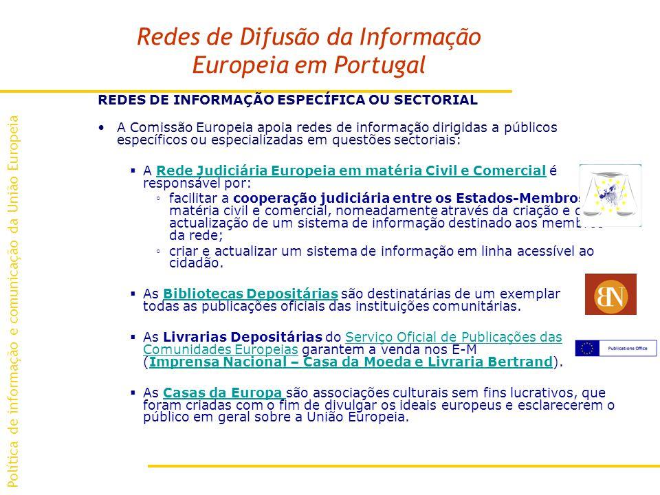 Redes de Difusão da Informação Europeia em Portugal REDES DE INFORMAÇÃO ESPECÍFICA OU SECTORIAL A Comissão Europeia apoia redes de informação dirigidas a públicos específicos ou especializadas em questões sectoriais: A Rede Judiciária Europeia em matéria Civil e Comercial é responsável por:Rede Judiciária Europeia em matéria Civil e Comercial facilitar a cooperação judiciária entre os Estados-Membros em matéria civil e comercial, nomeadamente através da criação e da actualização de um sistema de informação destinado aos membros da rede; criar e actualizar um sistema de informação em linha acessível ao cidadão.