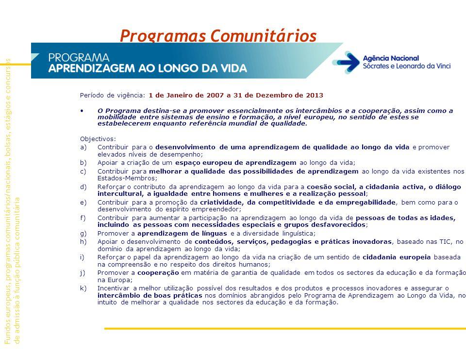 Programas Comunitários Período de vigência: 1 de Janeiro de 2007 a 31 de Dezembro de 2013 O Programa destina-se a promover essencialmente os intercâmbios e a cooperação, assim como a mobilidade entre sistemas de ensino e formação, a nível europeu, no sentido de estes se estabelecerem enquanto referência mundial de qualidade.