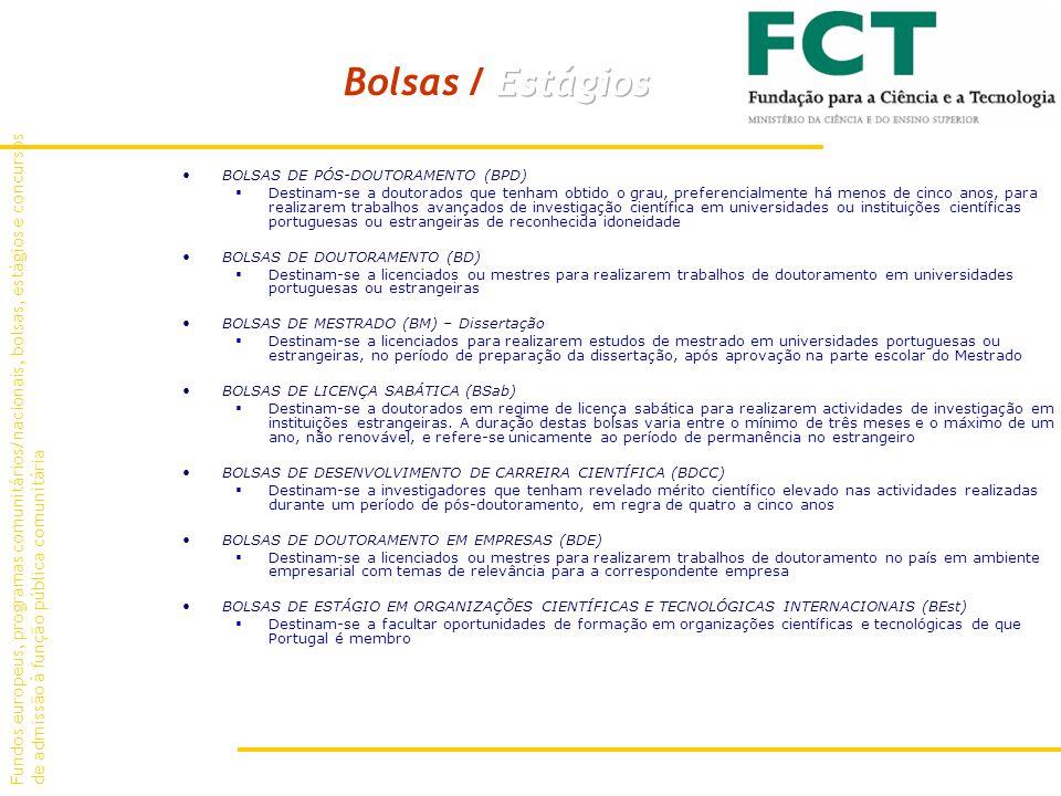 BOLSAS DE PÓS-DOUTORAMENTO (BPD) Destinam-se a doutorados que tenham obtido o grau, preferencialmente há menos de cinco anos, para realizarem trabalhos avançados de investigação científica em universidades ou instituições científicas portuguesas ou estrangeiras de reconhecida idoneidade BOLSAS DE DOUTORAMENTO (BD) Destinam-se a licenciados ou mestres para realizarem trabalhos de doutoramento em universidades portuguesas ou estrangeiras BOLSAS DE MESTRADO (BM) – Dissertação Destinam-se a licenciados para realizarem estudos de mestrado em universidades portuguesas ou estrangeiras, no período de preparação da dissertação, após aprovação na parte escolar do Mestrado BOLSAS DE LICENÇA SABÁTICA (BSab) Destinam-se a doutorados em regime de licença sabática para realizarem actividades de investigação em instituições estrangeiras.