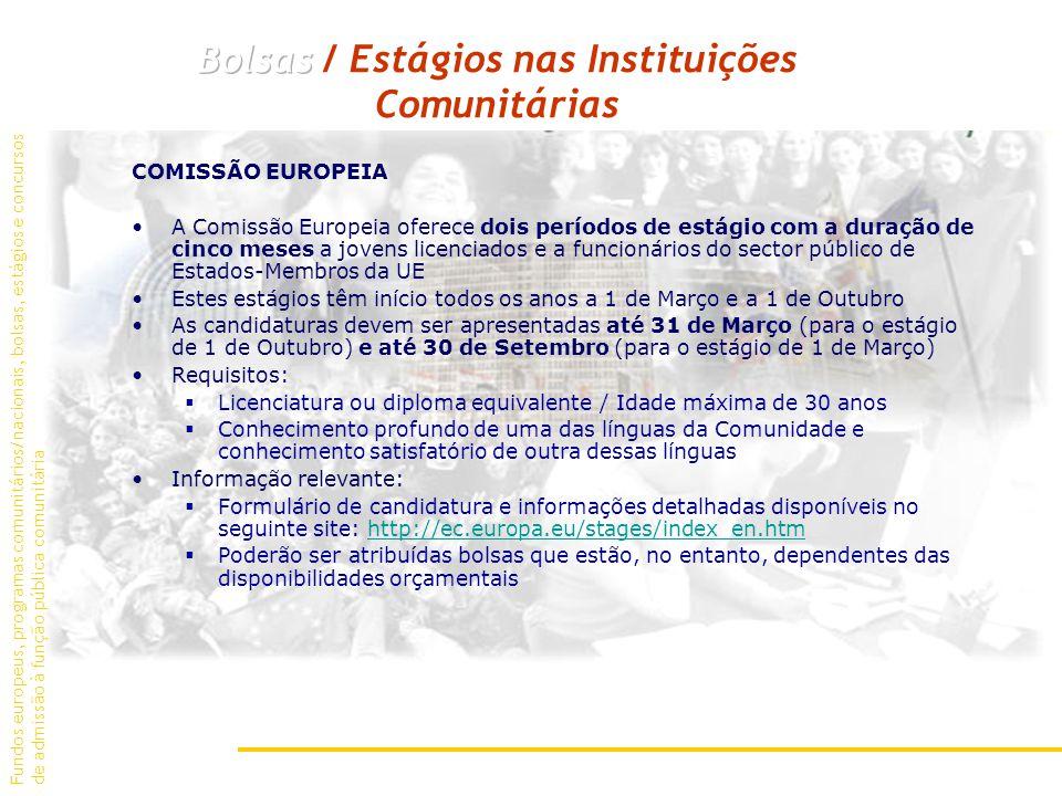 COMISSÃO EUROPEIA A Comissão Europeia oferece dois períodos de estágio com a duração de cinco meses a jovens licenciados e a funcionários do sector público de Estados-Membros da UE Estes estágios têm início todos os anos a 1 de Março e a 1 de Outubro As candidaturas devem ser apresentadas até 31 de Março (para o estágio de 1 de Outubro) e até 30 de Setembro (para o estágio de 1 de Março) Requisitos: Licenciatura ou diploma equivalente / Idade máxima de 30 anos Conhecimento profundo de uma das línguas da Comunidade e conhecimento satisfatório de outra dessas línguas Informação relevante: Formulário de candidatura e informações detalhadas disponíveis no seguinte site: http://ec.europa.eu/stages/index_en.htmhttp://ec.europa.eu/stages/index_en.htm Poderão ser atribuídas bolsas que estão, no entanto, dependentes das disponibilidades orçamentais Fundos europeus, programas comunitários/nacionais, bolsas, estágios e concursos de admissão à função pública comunitária