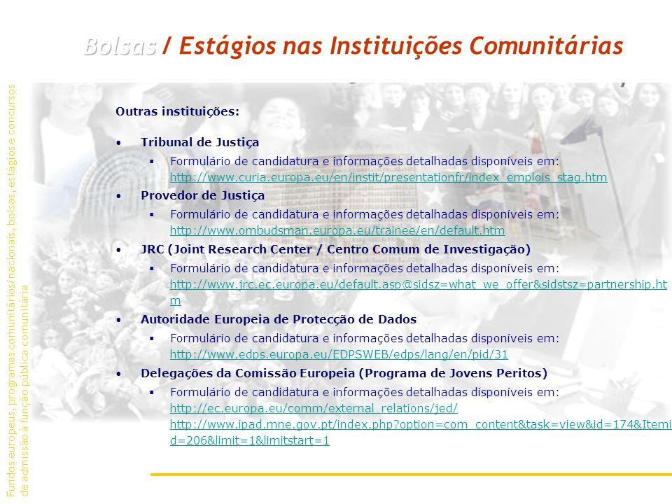 Outras instituições: Tribunal de Justiça Formulário de candidatura e informações detalhadas disponíveis em: http://www.curia.europa.eu/en/instit/presentationfr/index_emplois_stag.htm http://www.curia.europa.eu/en/instit/presentationfr/index_emplois_stag.htm Provedor de Justiça Formulário de candidatura e informações detalhadas disponíveis em: http://www.ombudsman.europa.eu/trainee/en/default.htm http://www.ombudsman.europa.eu/trainee/en/default.htm JRC (Joint Research Center / Centro Comum de Investigação) Formulário de candidatura e informações detalhadas disponíveis em: http://www.jrc.ec.europa.eu/default.asp@sidsz=what_we_offer&sidstsz=partnership.ht m http://www.jrc.ec.europa.eu/default.asp@sidsz=what_we_offer&sidstsz=partnership.ht m Autoridade Europeia de Protecção de Dados Formulário de candidatura e informações detalhadas disponíveis em: http://www.edps.europa.eu/EDPSWEB/edps/lang/en/pid/31 http://www.edps.europa.eu/EDPSWEB/edps/lang/en/pid/31 Delegações da Comissão Europeia (Programa de Jovens Peritos) Formulário de candidatura e informações detalhadas disponíveis em: http://ec.europa.eu/comm/external_relations/jed/ http://www.ipad.mne.gov.pt/index.php option=com_content&task=view&id=174&Itemi d=206&limit=1&limitstart=1 http://ec.europa.eu/comm/external_relations/jed/ http://www.ipad.mne.gov.pt/index.php option=com_content&task=view&id=174&Itemi d=206&limit=1&limitstart=1 Fundos europeus, programas comunitários/nacionais, bolsas, estágios e concursos de admissão à função pública comunitária