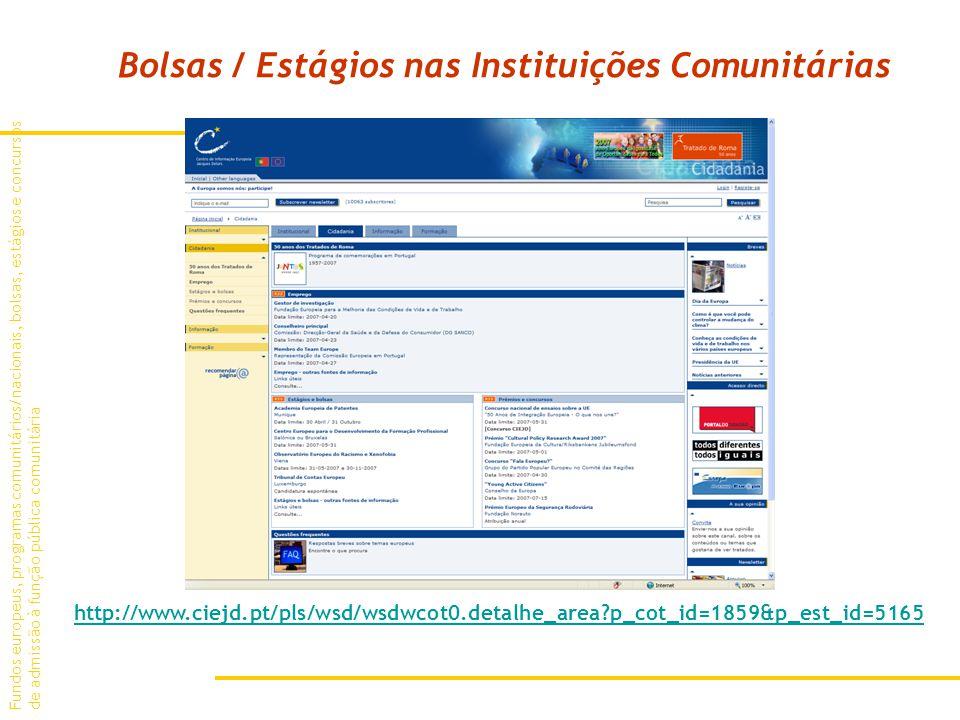 Fundos europeus, programas comunitários/nacionais, bolsas, estágios e concursos de admissão à função pública comunitária Bolsas / Estágios nas Instituições Comunitárias http://www.ciejd.pt/pls/wsd/wsdwcot0.detalhe_area p_cot_id=1859&p_est_id=5165