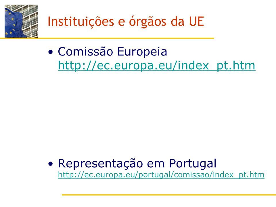 Instituições e órgãos da UE Comissão Europeia http://ec.europa.eu/index_pt.htm http://ec.europa.eu/index_pt.htm Representação em Portugal http://ec.europa.eu/portugal/comissao/index_pt.htm http://ec.europa.eu/portugal/comissao/index_pt.htm