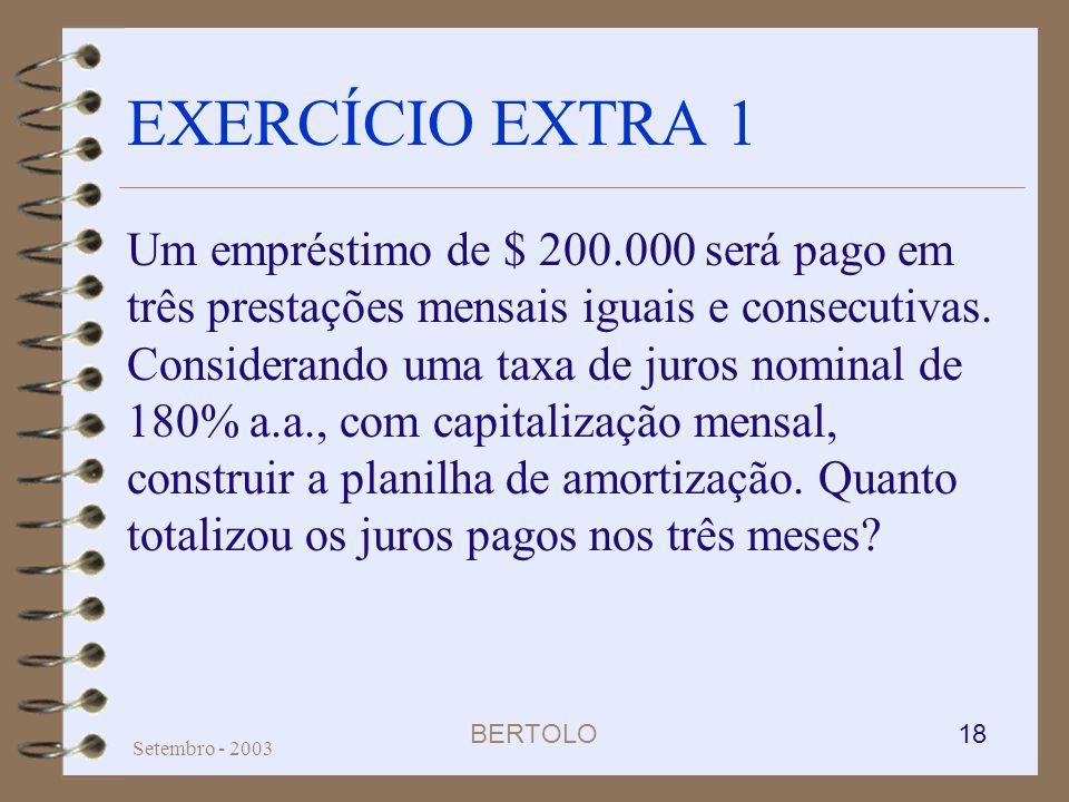 BERTOLO 18 Setembro - 2003 EXERCÍCIO EXTRA 1 Um empréstimo de $ 200.000 será pago em três prestações mensais iguais e consecutivas. Considerando uma t