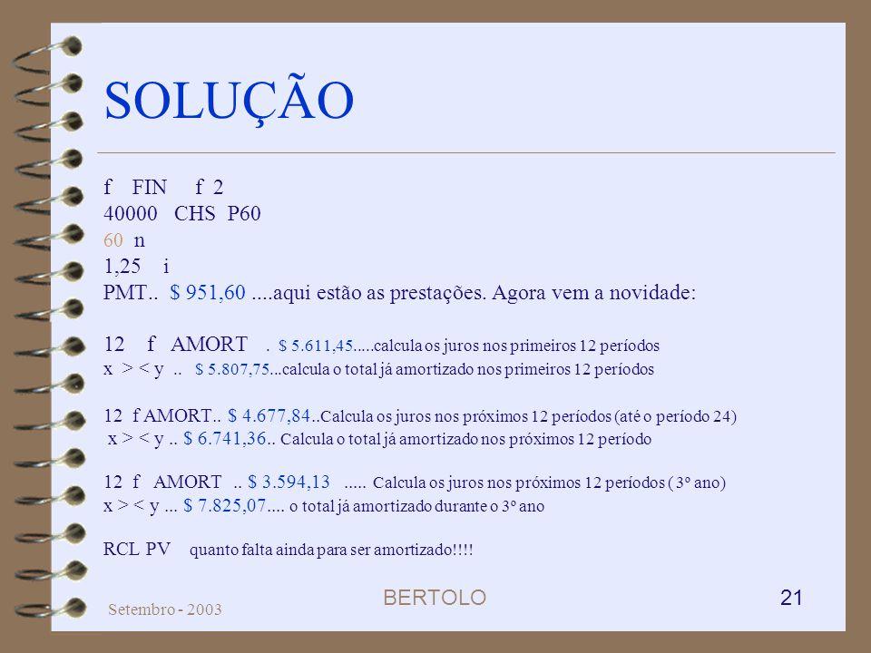 BERTOLO 21 Setembro - 2003 SOLUÇÃO f FIN f 2 40000 CHS P60 60 n 1,25 i PMT.. $ 951,60....aqui estão as prestações. Agora vem a novidade: 12 f AMORT. $