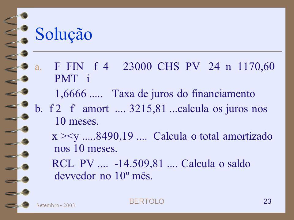 BERTOLO 23 Setembro - 2003 Solução a. F FIN f 4 23000 CHS PV 24 n 1170,60 PMT i 1,6666..... Taxa de juros do financiamento b. f 2 f amort.... 3215,81.