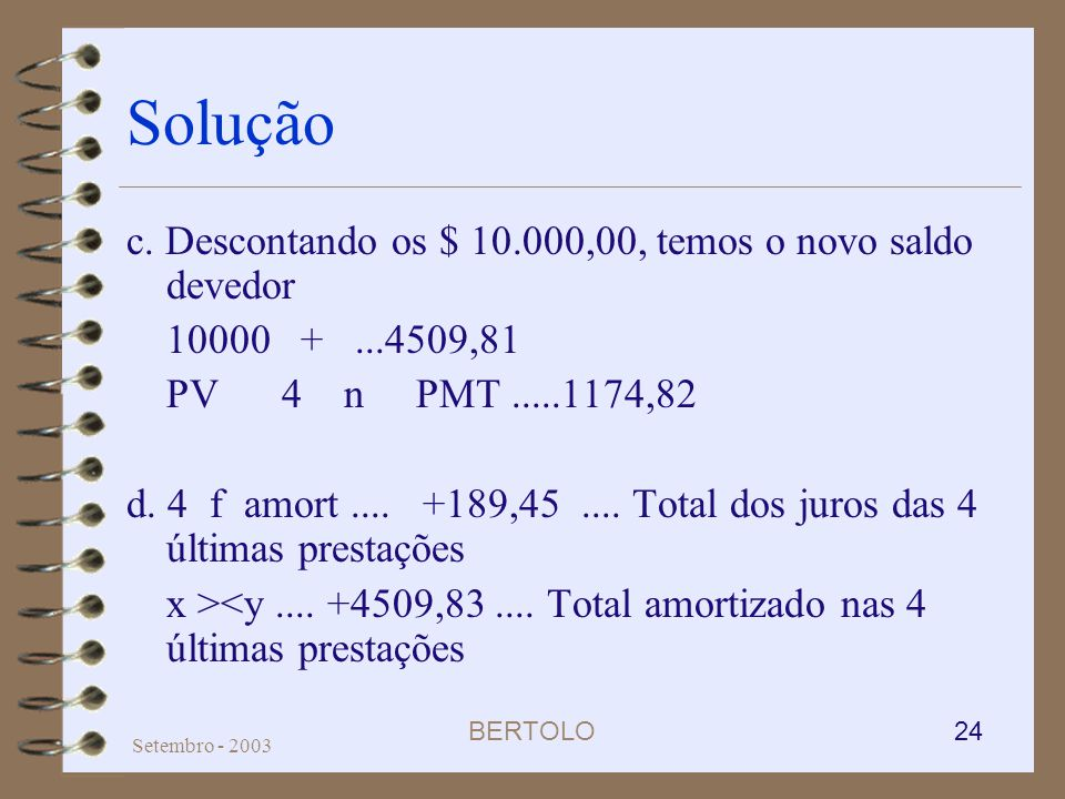 BERTOLO 24 Setembro - 2003 Solução c. Descontando os $ 10.000,00, temos o novo saldo devedor 10000 +...4509,81 PV 4 n PMT.....1174,82 d. 4 f amort....