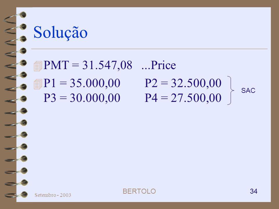 BERTOLO 34 Setembro - 2003 Solução 4 PMT = 31.547,08...Price 4 P1 = 35.000,00P2 = 32.500,00 P3 = 30.000,00P4 = 27.500,00 SAC
