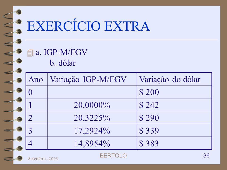 BERTOLO 36 Setembro - 2003 EXERCÍCIO EXTRA 4 a. IGP-M/FGV b. dólar AnoVariação IGP-M/FGVVariação do dólar 0$ 200 120,0000%$ 242 220,3225%$ 290 317,292
