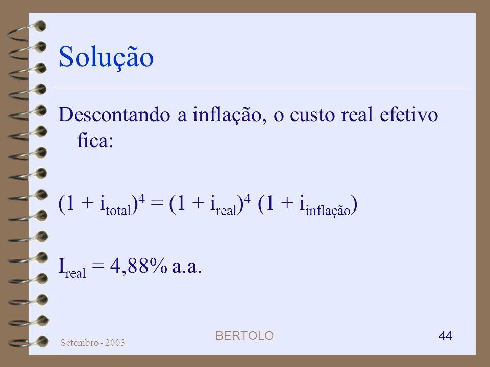 BERTOLO 44 Setembro - 2003 Solução Descontando a inflação, o custo real efetivo fica: (1 + i total ) 4 = (1 + i real ) 4 (1 + i inflação ) I real = 4,
