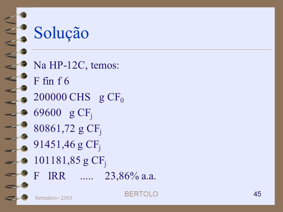 BERTOLO 45 Setembro - 2003 Solução Na HP-12C, temos: F fin f 6 200000 CHS g CF 0 69600 g CF j 80861,72 g CF j 91451,46 g CF j 101181,85 g CF j F IRR..