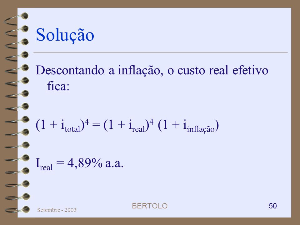 BERTOLO 50 Setembro - 2003 Solução Descontando a inflação, o custo real efetivo fica: (1 + i total ) 4 = (1 + i real ) 4 (1 + i inflação ) I real = 4,